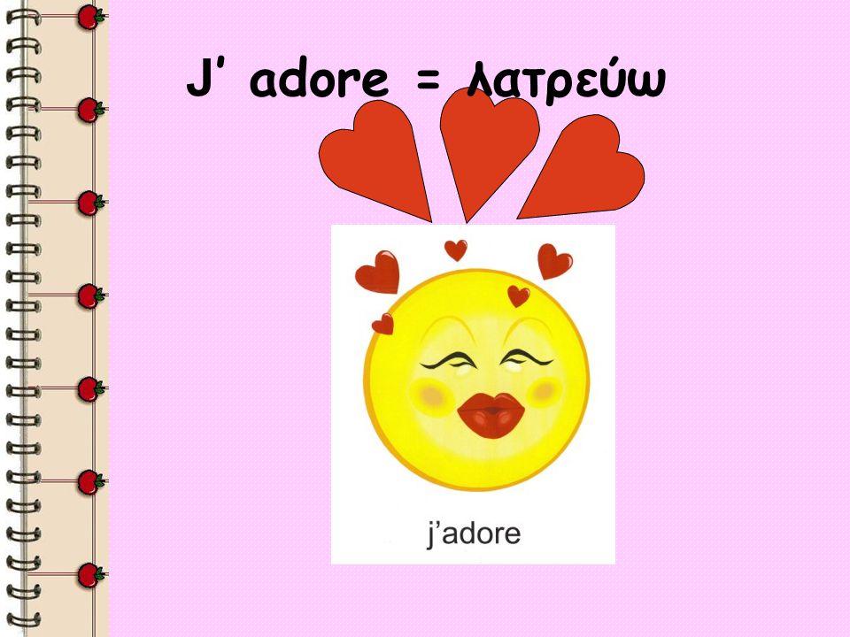 J adore = λατρεύω