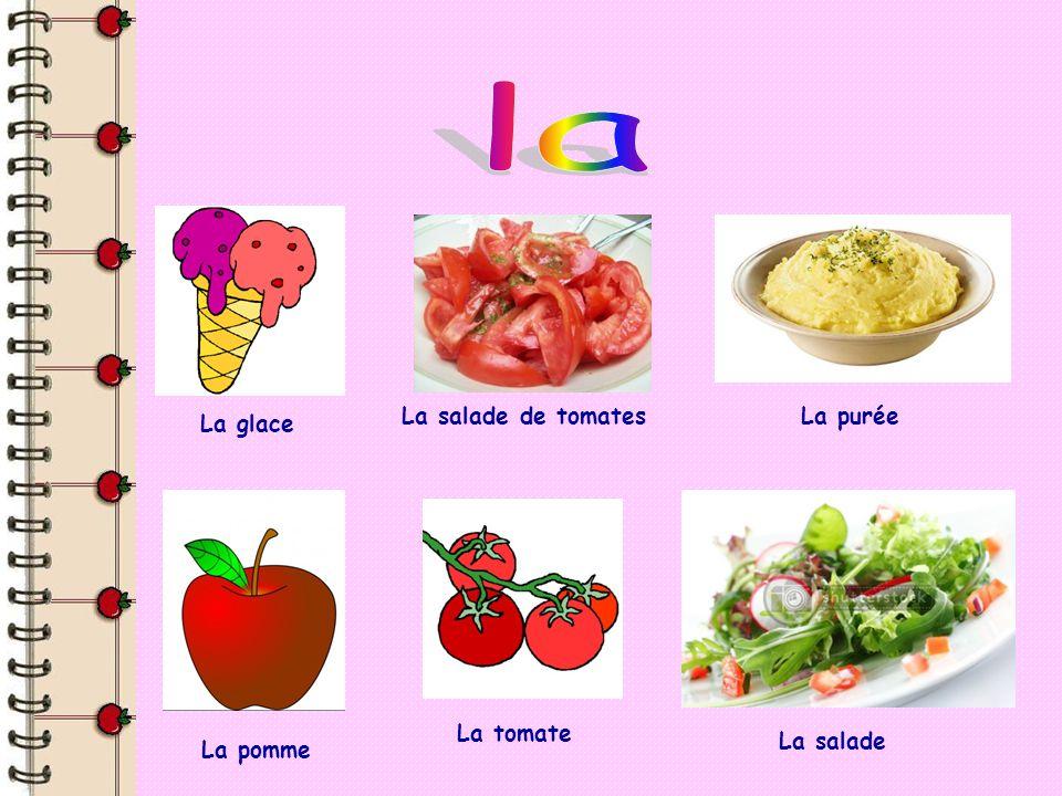 La glace La salade de tomatesLa purée La pomme La tomate La salade