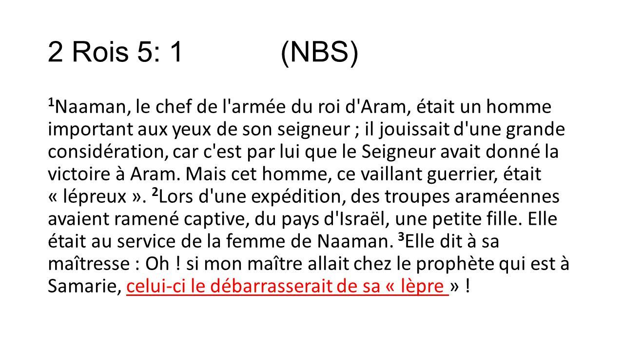 2 Rois 5: 1 (NBS) 1 Naaman, le chef de l'armée du roi d'Aram, était un homme important aux yeux de son seigneur ; il jouissait d'une grande considérat