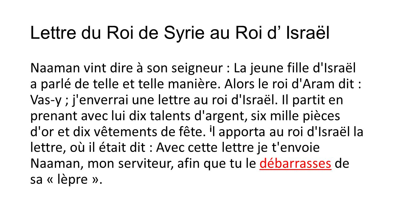 Lettre du Roi de Syrie au Roi d Israël Naaman vint dire à son seigneur : La jeune fille d'Israël a parlé de telle et telle manière. Alors le roi d'Ara