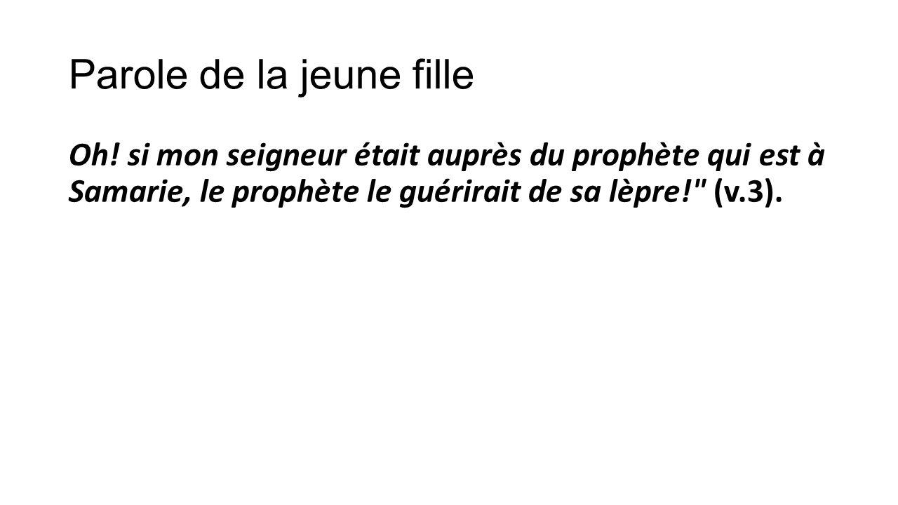 Parole de la jeune fille Oh! si mon seigneur était auprès du prophète qui est à Samarie, le prophète le guérirait de sa lèpre!