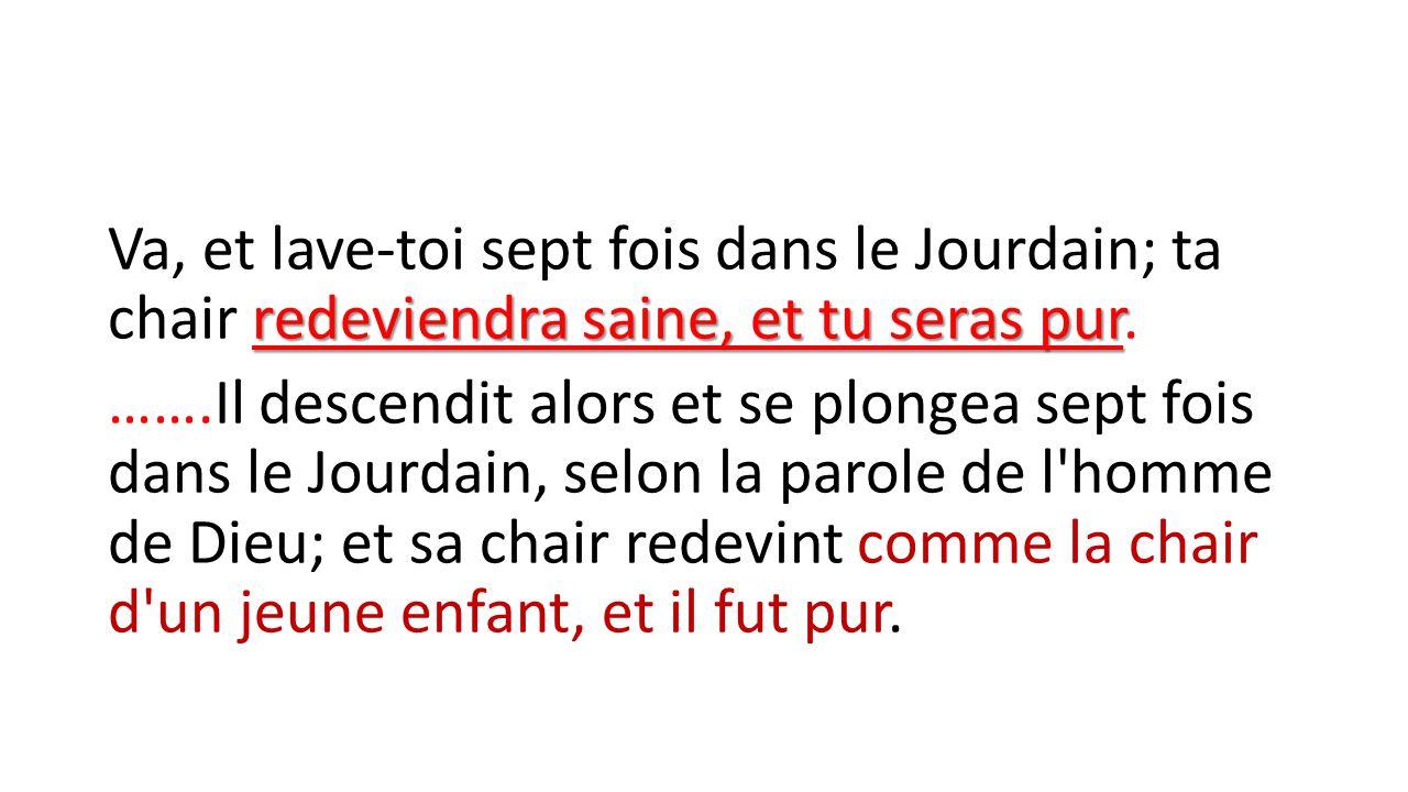 redeviendra saine, et tu seras pur Va, et lave-toi sept fois dans le Jourdain; ta chair redeviendra saine, et tu seras pur. …….Il descendit alors et s