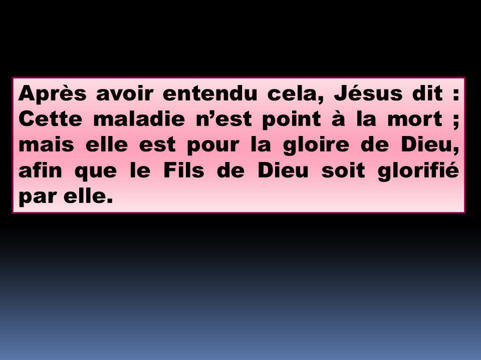 Après avoir entendu cela, Jésus dit : Cette maladie nest point à la mort ; mais elle est pour la gloire de Dieu, afin que le Fils de Dieu soit glorifi