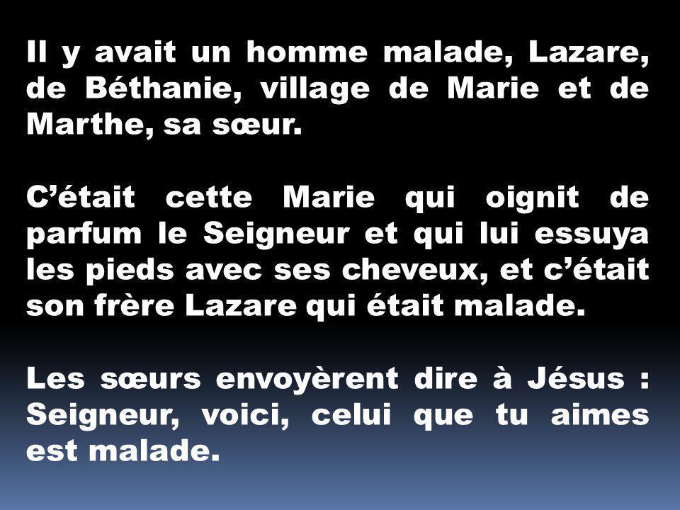Il y avait un homme malade, Lazare, de Béthanie, village de Marie et de Marthe, sa sœur. Cétait cette Marie qui oignit de parfum le Seigneur et qui lu