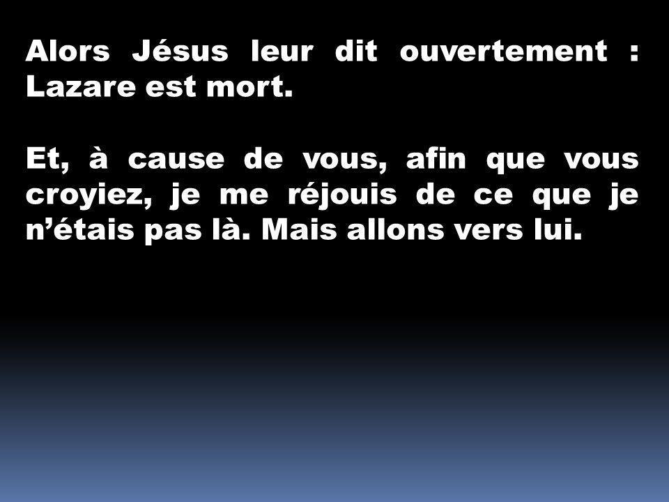 Alors Jésus leur dit ouvertement : Lazare est mort. Et, à cause de vous, afin que vous croyiez, je me réjouis de ce que je nétais pas là. Mais allons