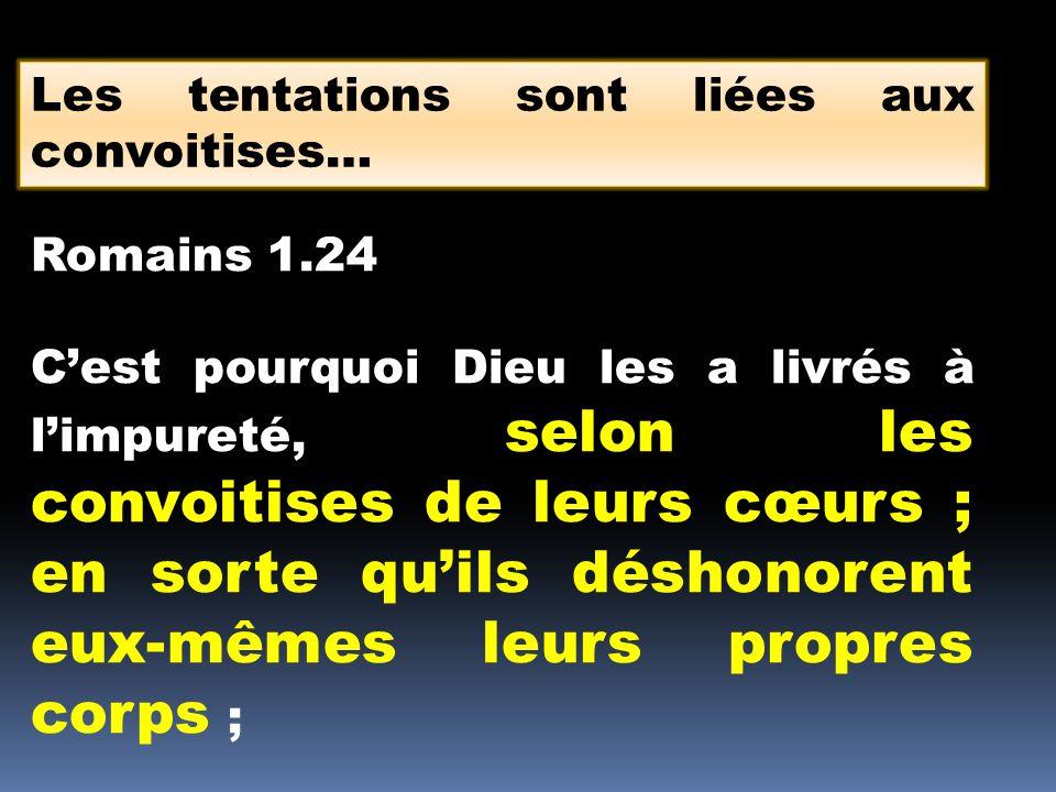 Les tentations sont liées aux convoitises… Romains 1.24 Cest pourquoi Dieu les a livrés à limpureté, selon les convoitises de leurs cœurs ; en sorte q