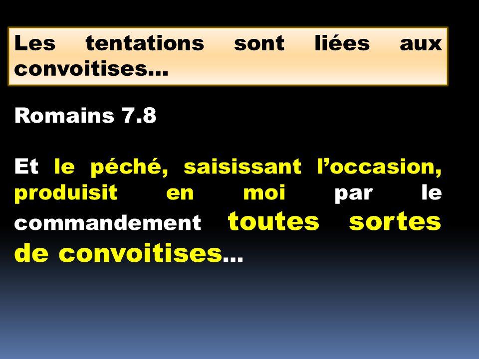 Les tentations sont liées aux convoitises… Romains 7.8 Et le péché, saisissant loccasion, produisit en moi par le commandement toutes sortes de convoi