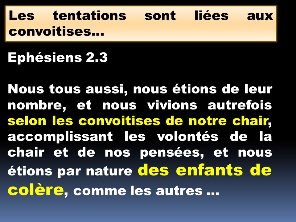 Les tentations sont liées aux convoitises… Ephésiens 2.3 Nous tous aussi, nous étions de leur nombre, et nous vivions autrefois selon les convoitises