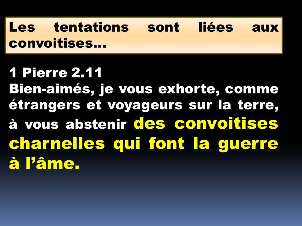 Les tentations sont liées aux convoitises… 1 Pierre 2.11 Bien-aimés, je vous exhorte, comme étrangers et voyageurs sur la terre, à vous abstenir des c