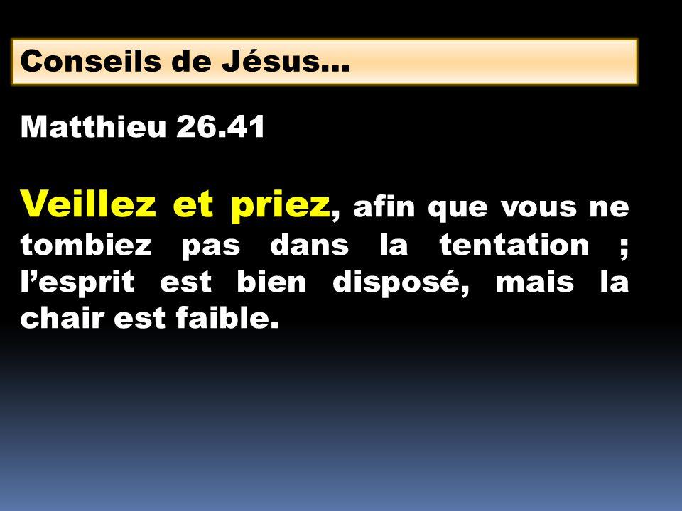 Conseils de Jésus… Matthieu 26.41 Veillez et priez, afin que vous ne tombiez pas dans la tentation ; lesprit est bien disposé, mais la chair est faibl