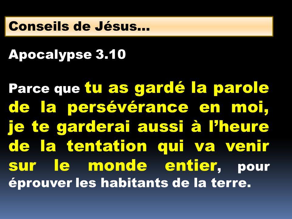 Conseils de Jésus… Apocalypse 3.10 Parce que tu as gardé la parole de la persévérance en moi, je te garderai aussi à lheure de la tentation qui va ven