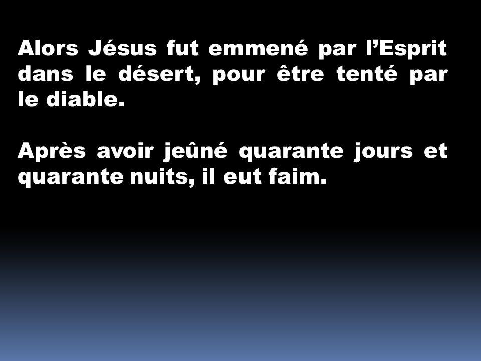 Alors Jésus fut emmené par lEsprit dans le désert, pour être tenté par le diable. Après avoir jeûné quarante jours et quarante nuits, il eut faim.
