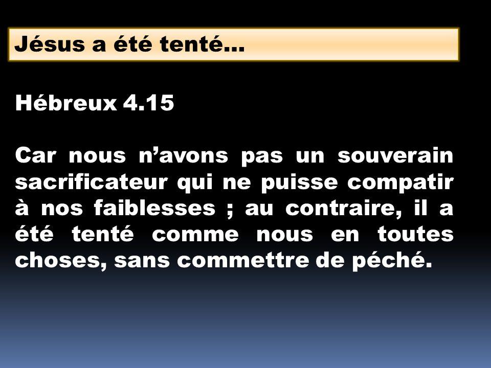 Jésus a été tenté… Hébreux 4.15 Car nous navons pas un souverain sacrificateur qui ne puisse compatir à nos faiblesses ; au contraire, il a été tenté