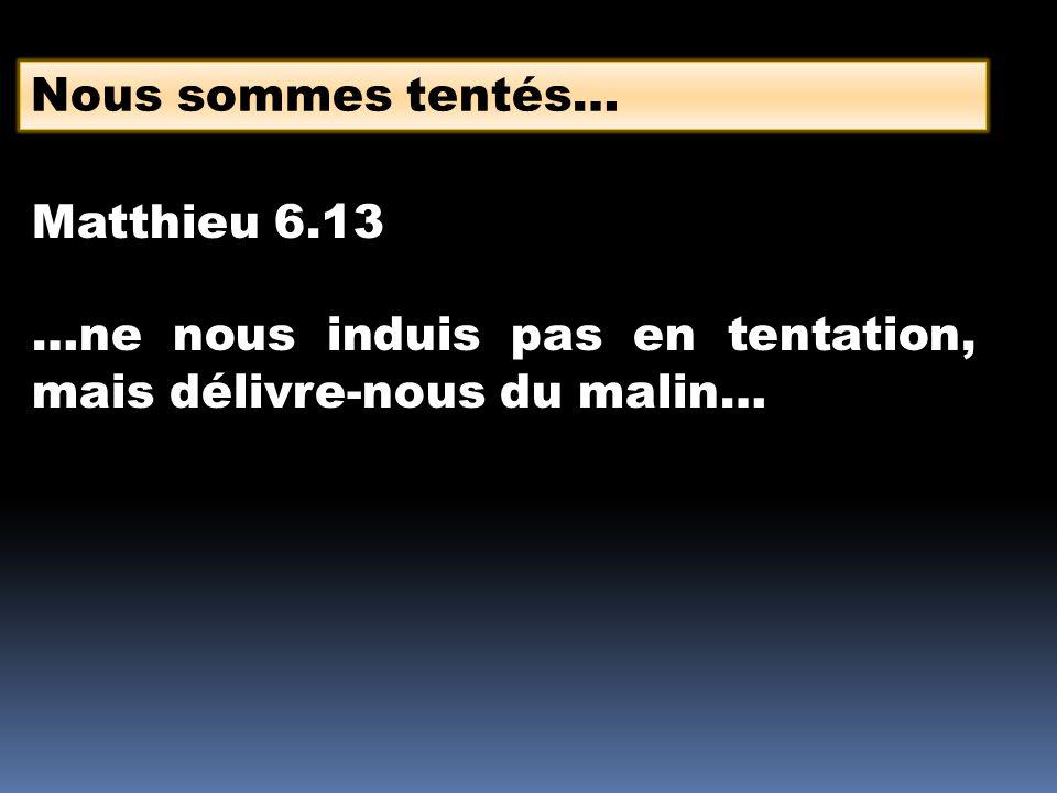 Nous sommes tentés… Matthieu 6.13 …ne nous induis pas en tentation, mais délivre-nous du malin…