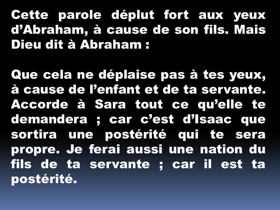Cette parole déplut fort aux yeux dAbraham, à cause de son fils. Mais Dieu dit à Abraham : Que cela ne déplaise pas à tes yeux, à cause de lenfant et