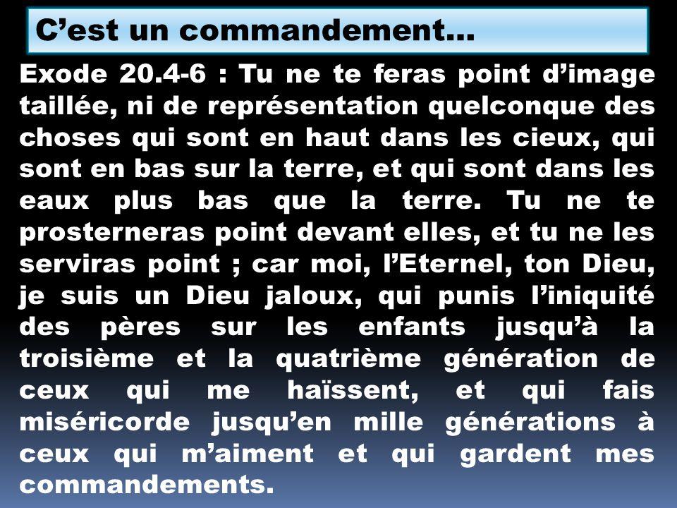 Cest un commandement… Exode 20.4-6 : Tu ne te feras point dimage taillée, ni de représentation quelconque des choses qui sont en haut dans les cieux,