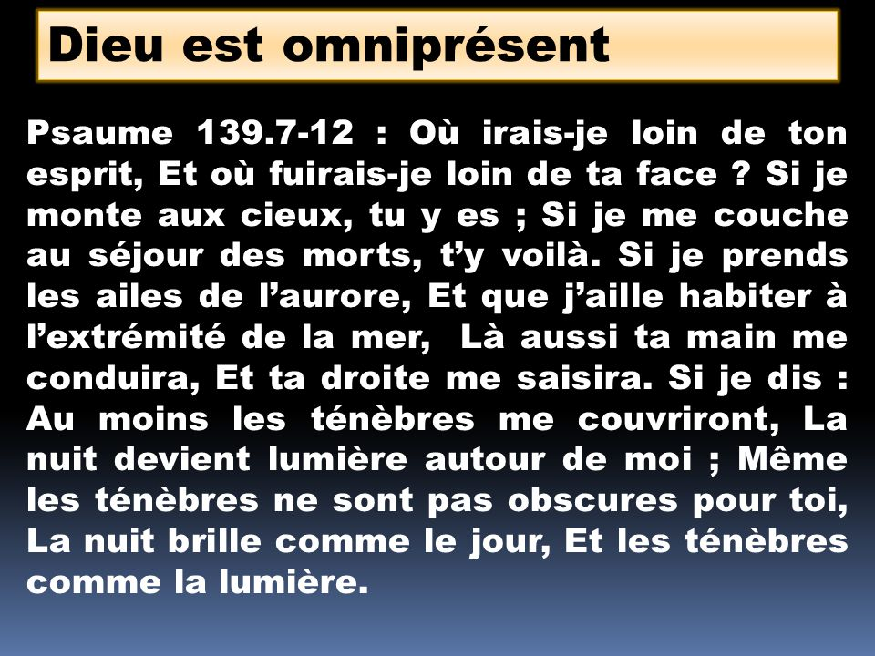 Dieu est omniprésent Psaume 139.7-12 : Où irais-je loin de ton esprit, Et où fuirais-je loin de ta face ? Si je monte aux cieux, tu y es ; Si je me co