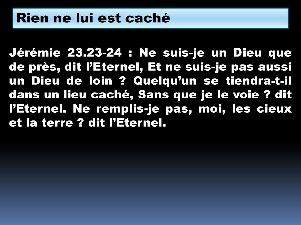 Rien ne lui est caché Jérémie 23.23-24 : Ne suis-je un Dieu que de près, dit lEternel, Et ne suis-je pas aussi un Dieu de loin ? Quelquun se tiendra-t