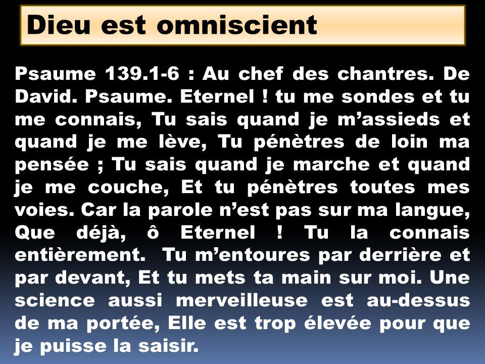 Dieu est omniscient Psaume 139.1-6 : Au chef des chantres. De David. Psaume. Eternel ! tu me sondes et tu me connais, Tu sais quand je massieds et qua