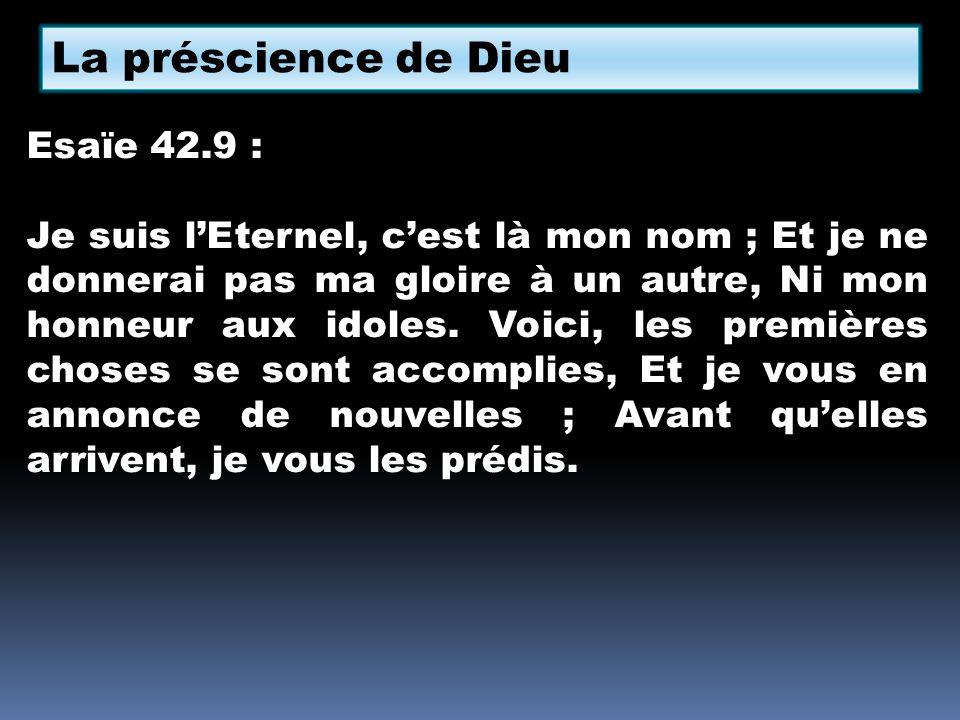 La préscience de Dieu Esaïe 42.9 : Je suis lEternel, cest là mon nom ; Et je ne donnerai pas ma gloire à un autre, Ni mon honneur aux idoles. Voici, l