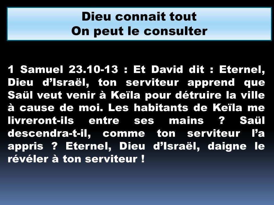 Dieu connait tout On peut le consulter 1 Samuel 23.10-13 : Et David dit : Eternel, Dieu dIsraël, ton serviteur apprend que Saül veut venir à Keïla pou