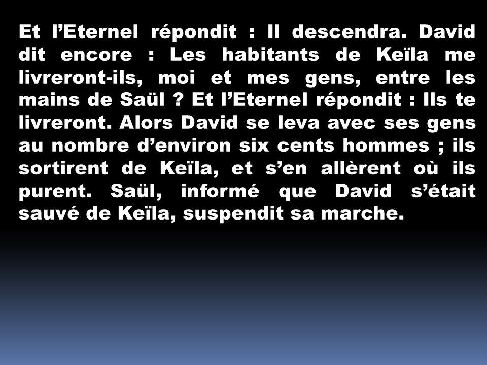 Et lEternel répondit : Il descendra. David dit encore : Les habitants de Keïla me livreront-ils, moi et mes gens, entre les mains de Saül ? Et lEterne