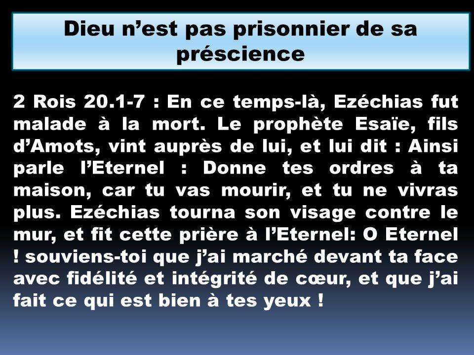 Dieu nest pas prisonnier de sa préscience 2 Rois 20.1-7 : En ce temps-là, Ezéchias fut malade à la mort. Le prophète Esaïe, fils dAmots, vint auprès d