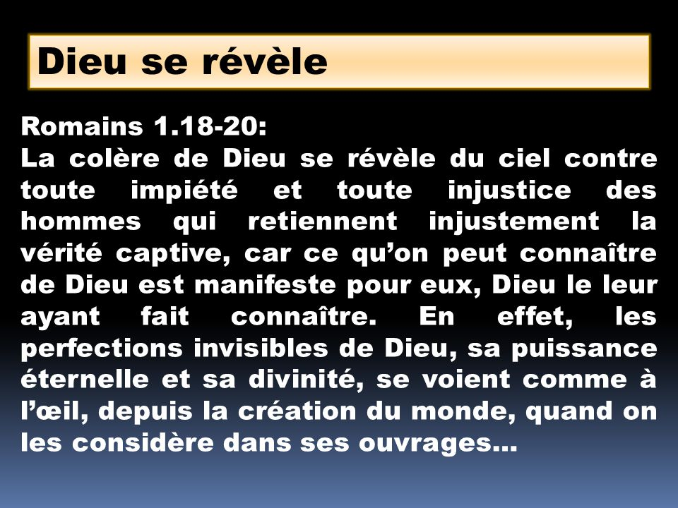 Dieu se révèle Romains 1.18-20: La colère de Dieu se révèle du ciel contre toute impiété et toute injustice des hommes qui retiennent injustement la v