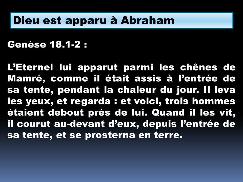 Dieu est apparu à Abraham Genèse 18.1-2 : LEternel lui apparut parmi les chênes de Mamré, comme il était assis à lentrée de sa tente, pendant la chale