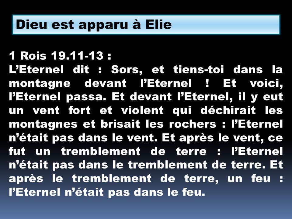 Dieu est apparu à Elie 1 Rois 19.11-13 : LEternel dit : Sors, et tiens-toi dans la montagne devant lEternel ! Et voici, lEternel passa. Et devant lEte