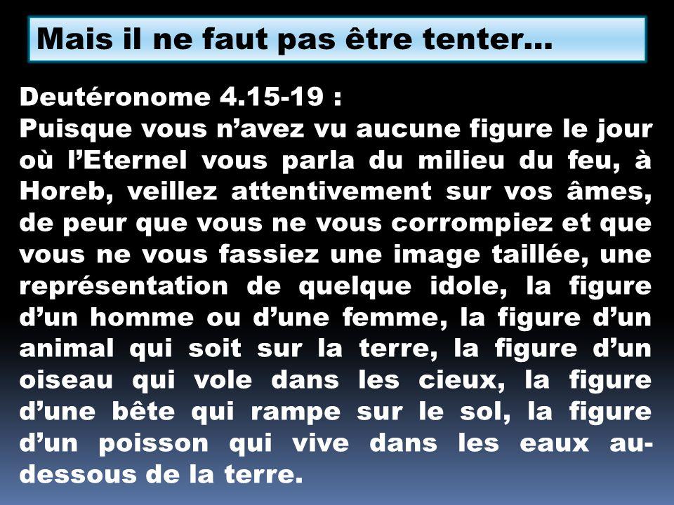 Mais il ne faut pas être tenter… Deutéronome 4.15-19 : Puisque vous navez vu aucune figure le jour où lEternel vous parla du milieu du feu, à Horeb, v