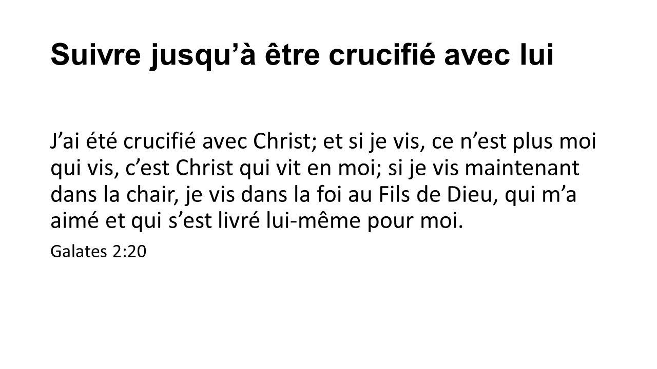 Suivre jusquà être crucifié avec lui Jai été crucifié avec Christ; et si je vis, ce nest plus moi qui vis, cest Christ qui vit en moi; si je vis maint