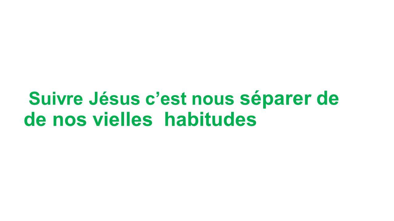 Suivre Jésus cest nous séparer de de nos vielles habitudes