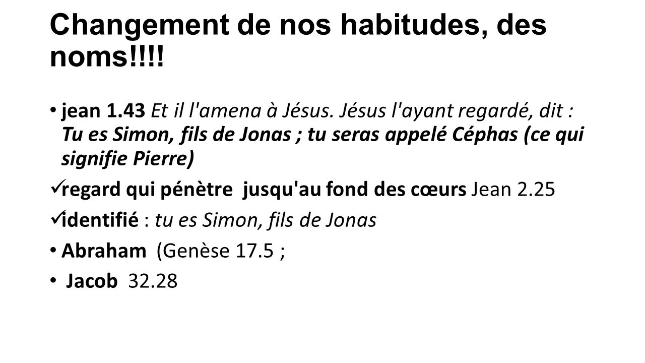 Changement de nos habitudes, des noms!!!! jean 1.43 Et il l'amena à Jésus. Jésus l'ayant regardé, dit : Tu es Simon, fils de Jonas ; tu seras appelé C