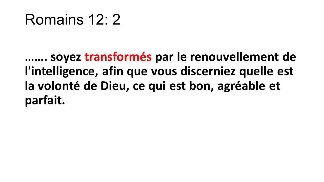 Romains 12: 2 ……. soyez transformés par le renouvellement de l'intelligence, afin que vous discerniez quelle est la volonté de Dieu, ce qui est bon, a