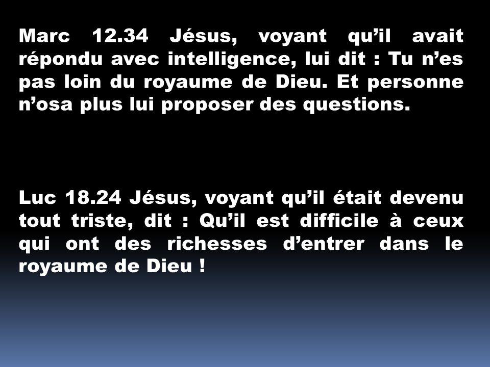 Marc 12.34 Jésus, voyant quil avait répondu avec intelligence, lui dit : Tu nes pas loin du royaume de Dieu. Et personne nosa plus lui proposer des qu