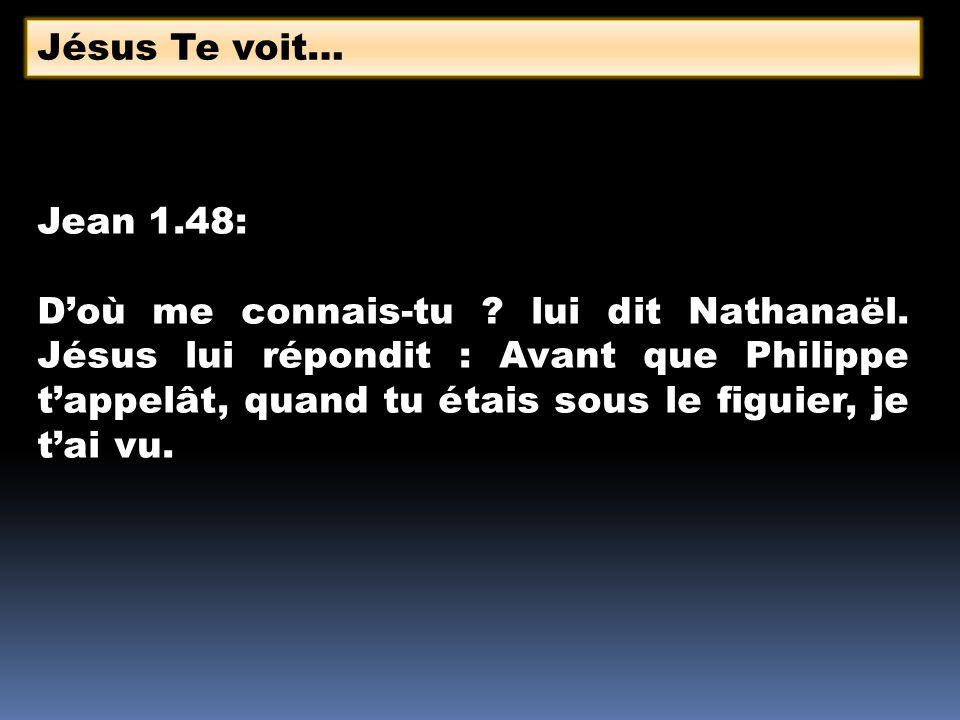 Jean 1.48: Doù me connais-tu ? lui dit Nathanaël. Jésus lui répondit : Avant que Philippe tappelât, quand tu étais sous le figuier, je tai vu. Jésus T