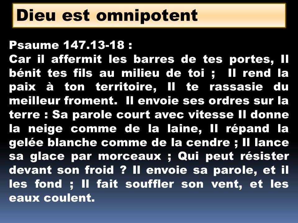 Dieu est omnipotent Psaume 147.13-18 : Car il affermit les barres de tes portes, Il bénit tes fils au milieu de toi ; Il rend la paix à ton territoire