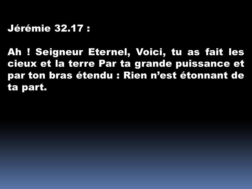 Jérémie 32.17 : Ah ! Seigneur Eternel, Voici, tu as fait les cieux et la terre Par ta grande puissance et par ton bras étendu : Rien nest étonnant de
