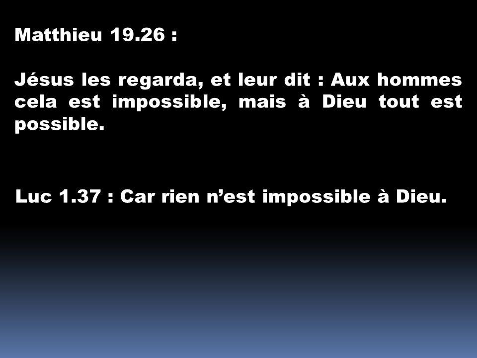 Matthieu 19.26 : Jésus les regarda, et leur dit : Aux hommes cela est impossible, mais à Dieu tout est possible. Luc 1.37 : Car rien nest impossible à