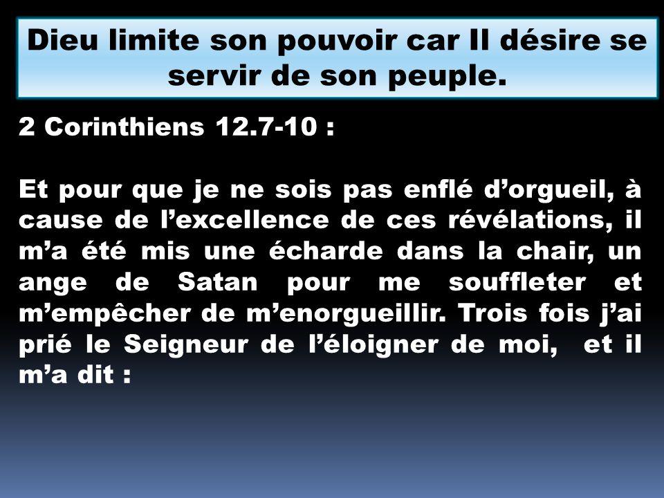 Dieu limite son pouvoir car Il désire se servir de son peuple. 2 Corinthiens 12.7-10 : Et pour que je ne sois pas enflé dorgueil, à cause de lexcellen