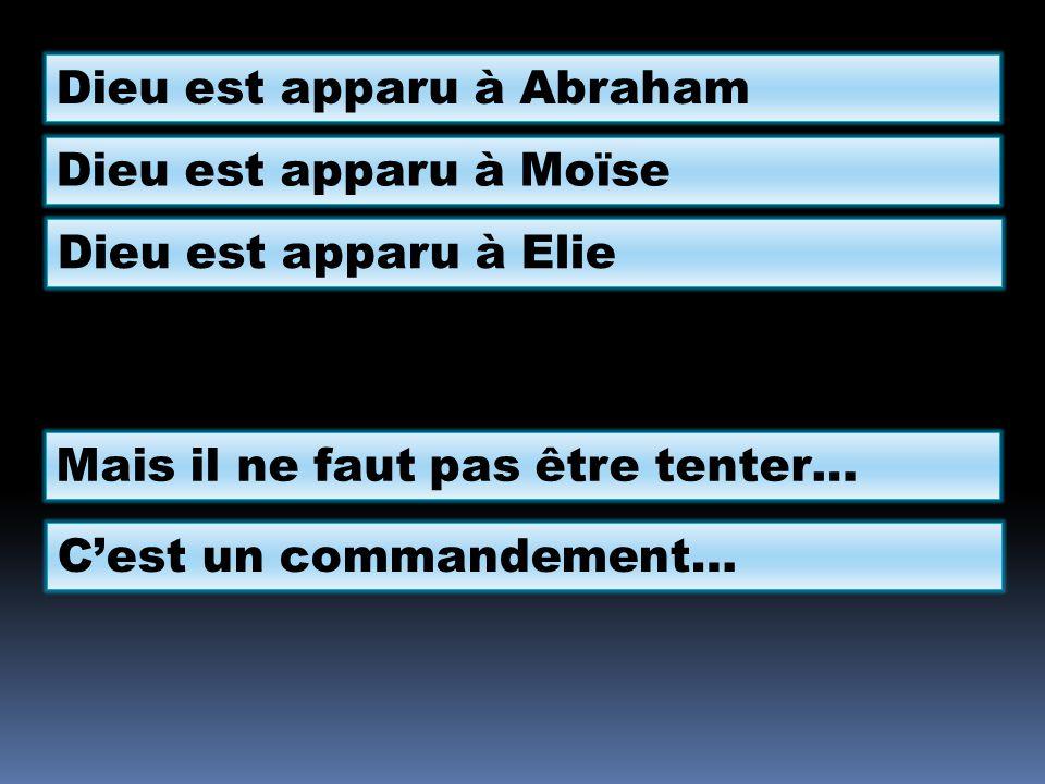 Dieu est apparu à Abraham Dieu est apparu à Moïse Dieu est apparu à Elie Mais il ne faut pas être tenter… Cest un commandement…