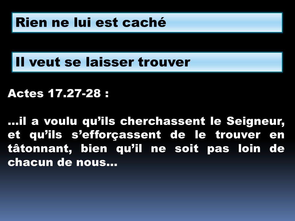 Rien ne lui est caché Il veut se laisser trouver Actes 17.27-28 : …il a voulu quils cherchassent le Seigneur, et quils sefforçassent de le trouver en