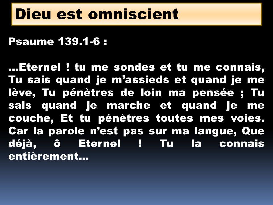 Dieu est omniscient Psaume 139.1-6 : …Eternel ! tu me sondes et tu me connais, Tu sais quand je massieds et quand je me lève, Tu pénètres de loin ma p