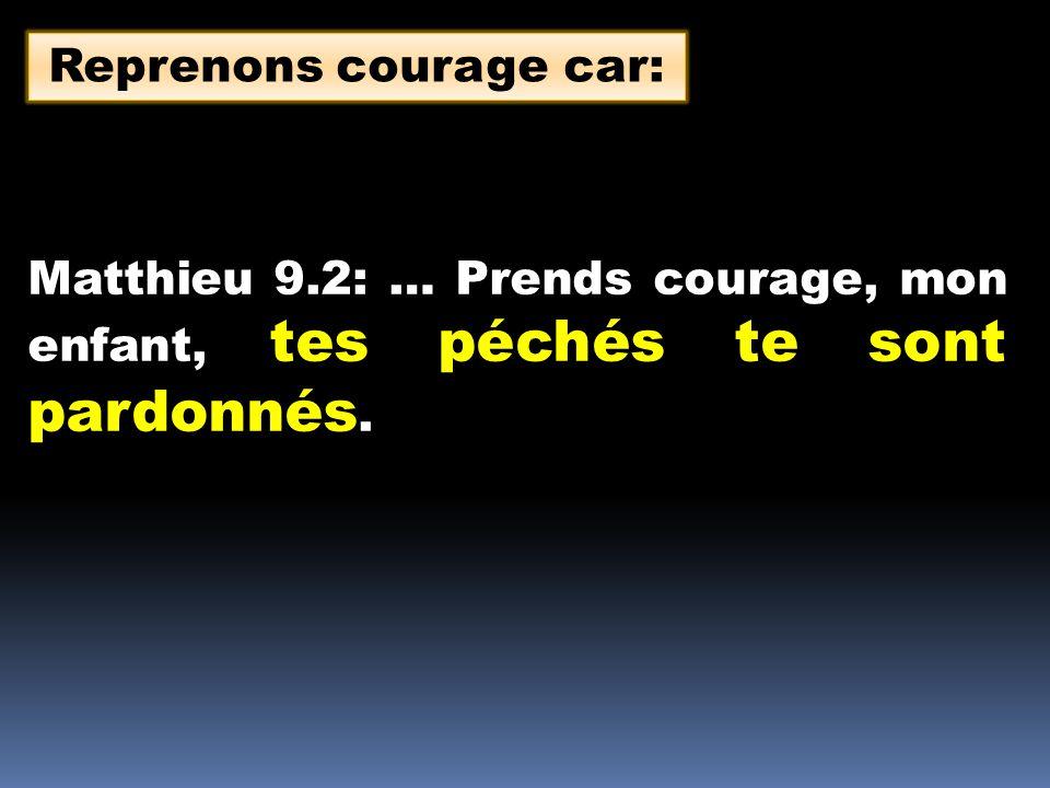 Matthieu 9.2: … Prends courage, mon enfant, tes péchés te sont pardonnés. Reprenons courage car: