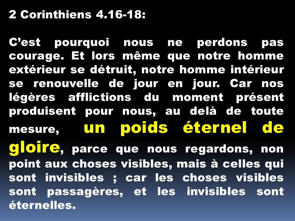 2 Corinthiens 4.16-18: Cest pourquoi nous ne perdons pas courage. Et lors même que notre homme extérieur se détruit, notre homme intérieur se renouvel
