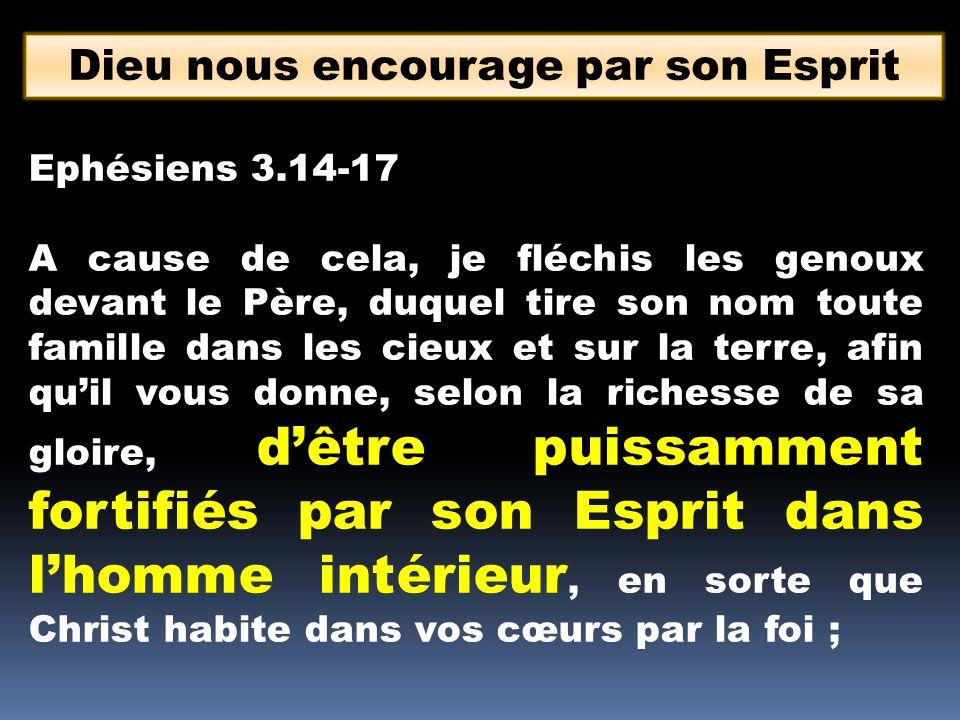 Dieu nous encourage par son Esprit Ephésiens 3.14-17 A cause de cela, je fléchis les genoux devant le Père, duquel tire son nom toute famille dans les
