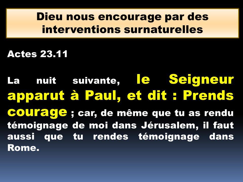 Dieu nous encourage par des interventions surnaturelles Actes 23.11 La nuit suivante, le Seigneur apparut à Paul, et dit : Prends courage ; car, de mê