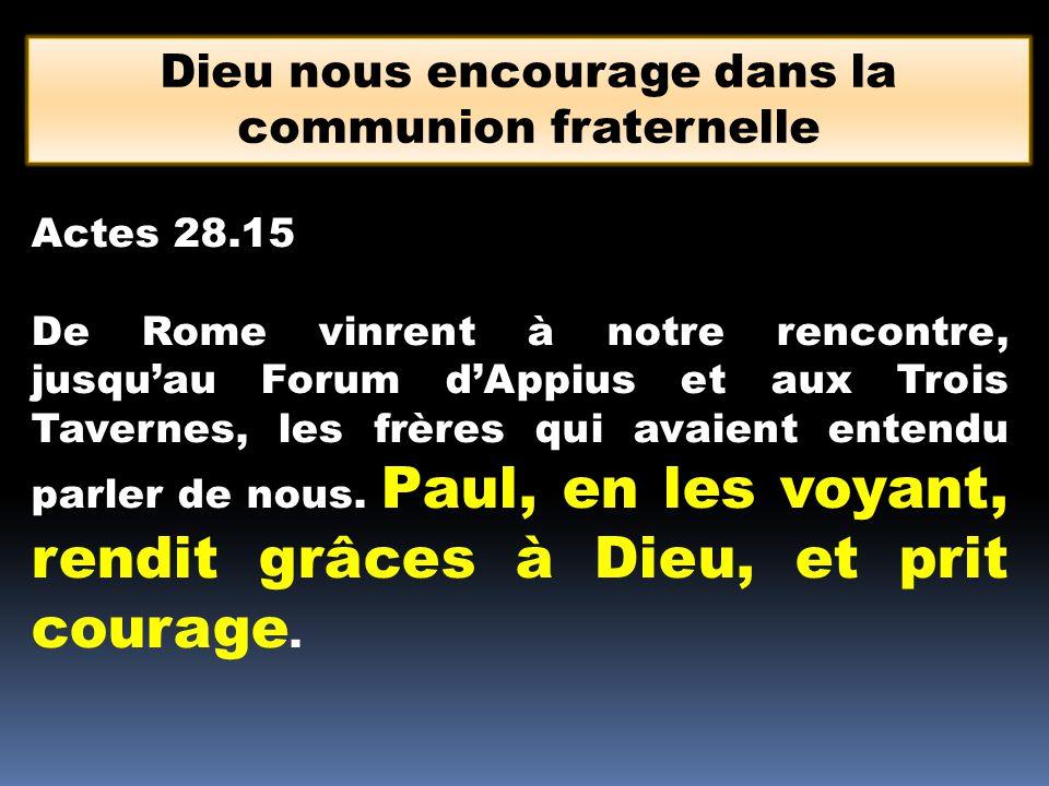 Dieu nous encourage dans la communion fraternelle Actes 28.15 De Rome vinrent à notre rencontre, jusquau Forum dAppius et aux Trois Tavernes, les frèr