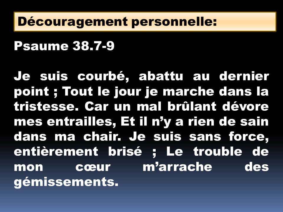 Psaume 38.7-9 Je suis courbé, abattu au dernier point ; Tout le jour je marche dans la tristesse. Car un mal brûlant dévore mes entrailles, Et il ny a